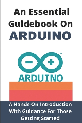 An Essential Guidebook On Arduino: A Hands-On Introduction With Guidance For Those Getting Started: Arduino Projects Book Cover Image