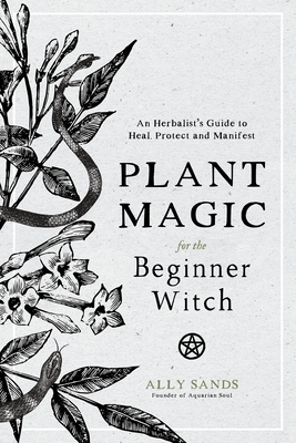 Plant Magic for the Beginner Witch: An Herbalist's Guide to Heal, Protect and Manifest Cover Image