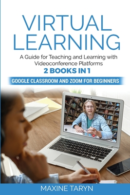 Virtual Learning: A Guide for Teaching and Learning with Videoconference Platforms. 2 Books in 1: Google Classroom and Zoom for Beginner Cover Image