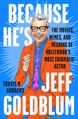 Because He's Jeff Goldblum: The Movies, Memes, and Meaning of Hollywood's Most Enigmatic Actor Cover Image