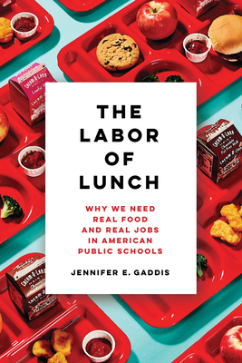 The Labor of Lunch: Why We Need Real Food and Real Jobs in American Public Schools (California Studies in Food and Culture #70) Cover Image