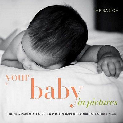 Your Baby in Pictures: The New Parents' Guide to Photographing Your Baby's First Year Cover Image