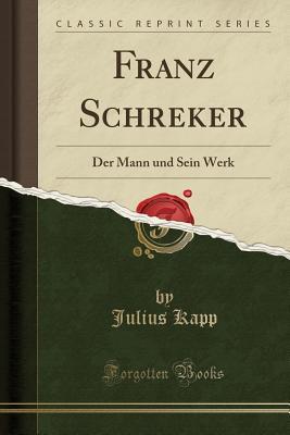 Franz Schreker: Der Mann Und Sein Werk (Classic Reprint) Cover Image