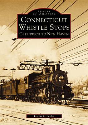 Connecticut Whistle-Stops: Greenwich to New Haven (Images of America (Arcadia Publishing)) Cover Image