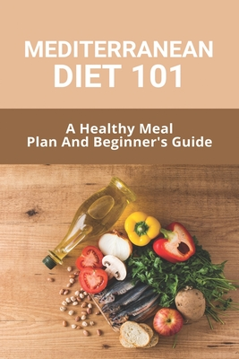 Mediterranean Diet 101: A Healthy Meal Plan And Beginner's Guide: The Complete Mediterranean Cookbook Cover Image