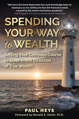 Spending Your Way to Wealth: Setting Your Compass Course to Steer in the Direction of True Wealth Cover Image