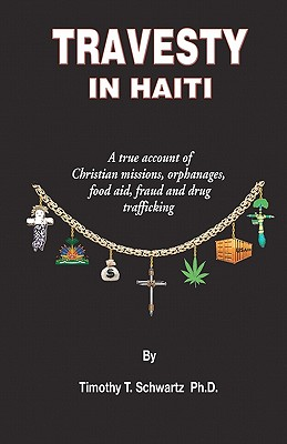 Travesty in Haiti: A True Account of Christian Missions, Orphanages, Fraud, Food Aid and Drug Trafficking Cover Image