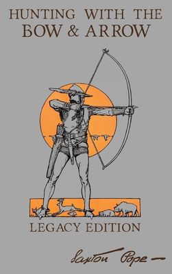 Hunting With The Bow And Arrow - Legacy Edition: The Classic Manual For Making And Using Archery Equipment For Marksmanship And Hunting Cover Image