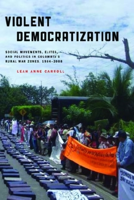Violent Democratization: Social Movements, Elites, and Politics in Colombia's Rural War Zones, 1984-2008 (Helen Kellogg Institute for International Studies) Cover Image