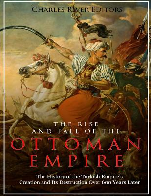 The Rise and Fall of the Ottoman Empire: The History of the Turkish Empire's Creation and Its Destruction Over 600 Years Later Cover Image