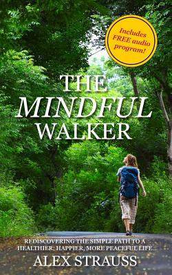The Mindful Walker: Rediscovering the Simple Path to a Healthier, Happier, More Peaceful Life Cover Image