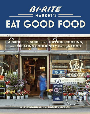 Bi-Rite Market's Eat Good Food: A Grocer's Guide to Shopping, Cooking & Creating Community Through Food Cover Image