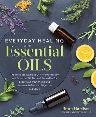 Everyday Healing with Essential Oils: The Ultimate Guide to DIY Aromatherapy and Essential Oil Natural Remedies for Everything from Mood and Hormone Balance to Digestion and Sleep Cover Image