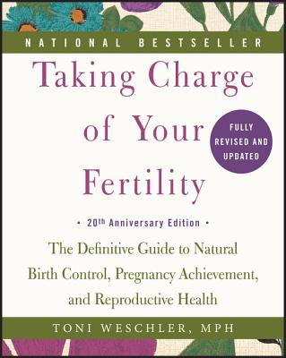 Taking Charge of Your Fertility, 20th Anniversary Edition: The Definitive Guide to Natural Birth Control, Pregnancy Achievement, and Reproductive Health Cover Image