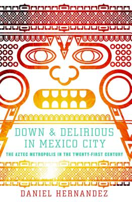 Down and Delirious in Mexico City: The Aztec Metropolis in the Twenty-First Century Cover Image