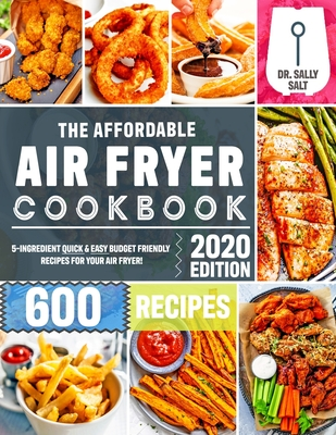 The Affordable Air Fryer Cookbook 2020: 600 Quick & Easy 5-Ingredient Budget Friendly Recipes for Your Air Fryer Cover Image