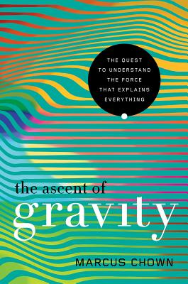 The Ascent of Gravity: The Quest to Understand the Force that Explains Everything Cover Image