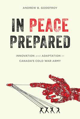 In Peace Prepared: Innovation and Adaptation in Canada's Cold War Army (Studies in Canadian Military History) Cover Image