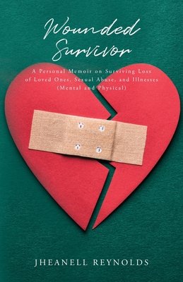 Wounded Survivor: A Personal Memoir on Surviving Loss of Loved Ones, Sexual Abuse, and Illnesses (Mental and Physical) Cover Image