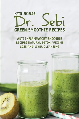 Dr. SEBI Green Smoothie Recipes: Anti-inflammatory Smoothie Recipes Natural Detox, Weight Loss and Liver Cleansing Cover Image
