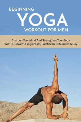 Beginning Yoga Workout For Men: Sharpen Your Mind And Strengthen Your Body With 30 Powerful Yoga Poses, Practice In 10 Minutes A Day: Men'S Health And Cover Image