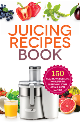 Juicing Recipes Book: 150 Healthy Recipes to Unleash Nutritional Power Cover Image