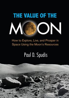 The Value of the Moon: How to Explore, Live, and Prosper in Space Using the Moon's Resources Cover Image