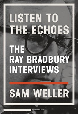 Listen to the Echoes: The Ray Bradbury Interviews Cover Image