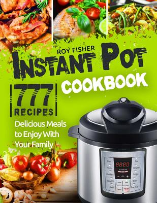 Instant Pot Cookbook: 777 Instant Pot Recipes. Delicious Meals to Enjoy With Your Family Cover Image
