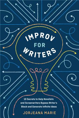 Improv for Writers: 10 Secrets to Help Novelists and Screenwriters Bypass Writer's Block and Generate Infinite Ideas Cover Image