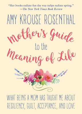 Mother's Guide to the Meaning of Life: What Being a Mom Has Taught Me About Resiliency, Guilt, Acceptance, and Love Cover Image