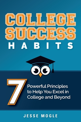 College Success Habits: 7 Powerful Principles to Help You Excel in College and Beyond Cover Image