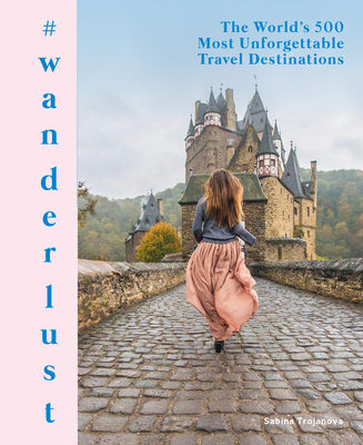 #wanderlust: The World's 500 Most Unforgettable Travel Destinations Cover Image