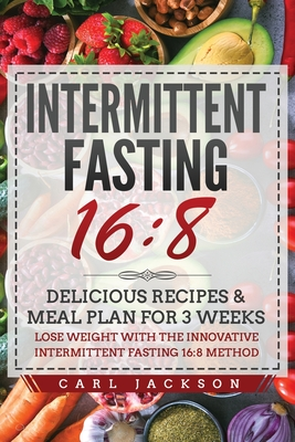 Intermittent Fasting 16/8: Delicious Recipes and Meal Plan for 3 Weeks. Lose Weight with the Innovative Intermittent Fasting 16/8 Method Cover Image