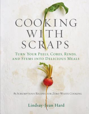 Cooking with Scraps: Turn Your Peels, Cores, Rinds, and Stems into Delicious Meals Cover Image