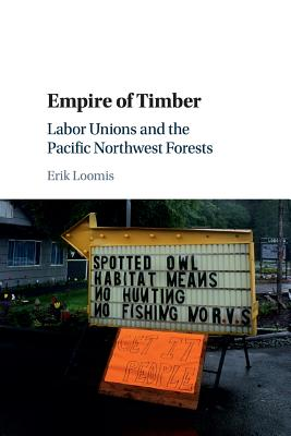 Empire of Timber: Labor Unions and the Pacific Northwest Forests (Studies in Environment and History) Cover Image