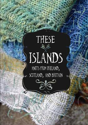 These Islands: Knits from Ireland, Scotland, and Britain Cover Image