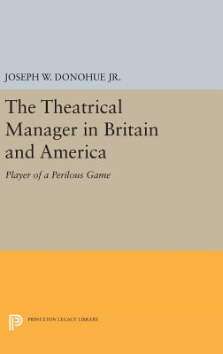 The Theatrical Manager in Britain and America: Player of a Perilous Game (Princeton Legacy Library #1244) Cover Image