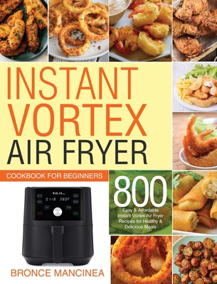 Instant Vortex Air Fryer Cookbook for Beginners: 800 Easy & Affordable Instant Vortex Air Fryer Recipes for Healthy & Delicious Meals Cover Image