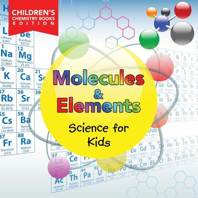 Molecules & Elements: Science for Kids Children's Chemistry Books Edition Cover Image