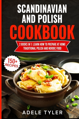 Scandinavian And Polish Cookbook: 2 Books In 1: Learn How To Prepare At Home Traditional Polish And Nordic Food Cover Image