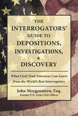 The Interrogators' Guide to Depositions, Investigations, & Discovery: What Civil Trial Attorneys Can Learn from the World's Best Interrogators Cover Image