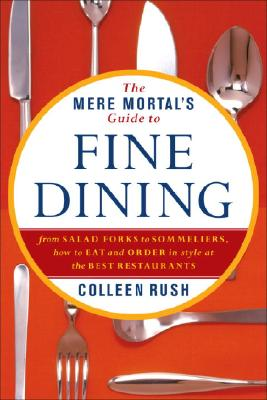 The Mere Mortal's Guide to Fine Dining: From Salad Forks to Sommeliers, How to Eat and Drink in Style Without Fear of Faux Pas Cover Image