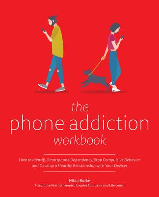 The Phone Addiction Workbook: How to Identify Smartphone Dependency, Stop Compulsive Behavior and Develop a Healthy Relationship with Your Devices Cover Image