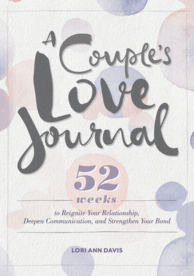 A Couple's Love Journal: 52 Weeks to Reignite Your Relationship, Deepen Communication, and Strengthen Your Bond Cover Image