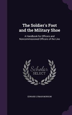 The Soldier's Foot and the Military Shoe: A Handbook for Officers and Noncommissioned Officers of the Line Cover Image