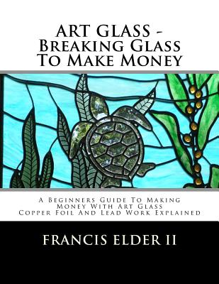 Art Glass - Breaking Glass to Make Money: A Beginners Guide to Making Money with Art Glass - Copper Foil and Lead Explained Cover Image