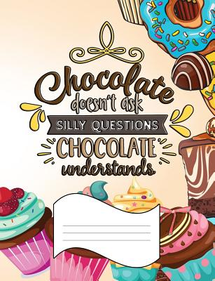 Chocolate Doesn't Ask Silly Questions. Chocolate Understands.: Wide Ruled Composition Notebook Cover Image