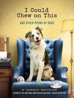 I Could Chew on This: And Other Poems by Dogs (Animal Lovers book, Gift book, Humor poetry) Cover Image