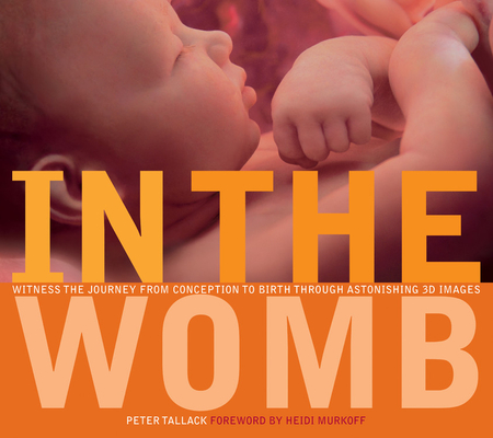 In the Womb: Witness the Journey from Conception to Birth through Astonishing 3D Images Cover Image